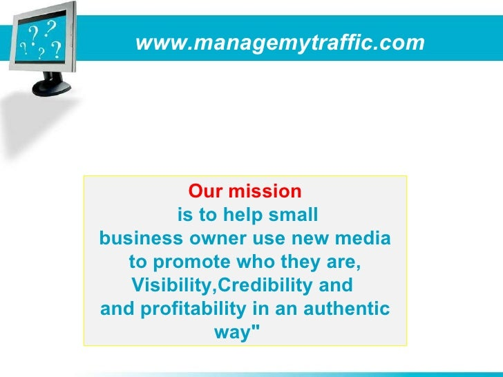 www.managemytraffic.com Our mission is to help small business owner use new media to promote who they are, Visibility,Cred...