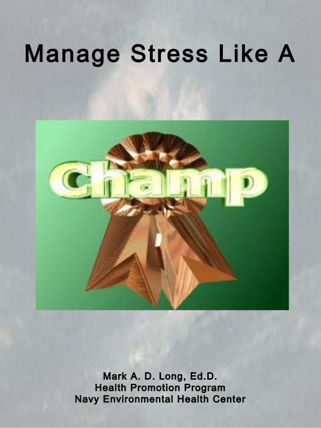 Manage Stress Like A Mark A. D. Long, Ed.D. Health Promotion Program Navy Environmental Health Center