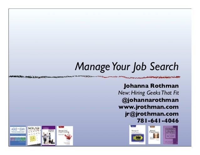 ManageYour Job Search Johanna Rothman New: Hiring GeeksThat Fit @johannarothman www.jrothman.com jr@jrothman.com 781-641-4...