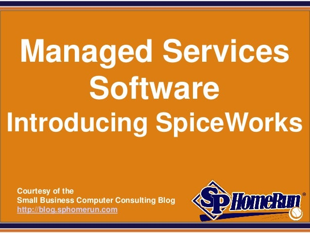 SPHomeRun.com  Managed Services     SoftwareIntroducing SpiceWorks  Courtesy of the  Small Business Computer Consulting Bl...