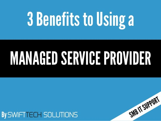 By SWIFTTECH SOLUTIONS 3 Benefits to Usinga MANAGED SERVICE PROVIDER