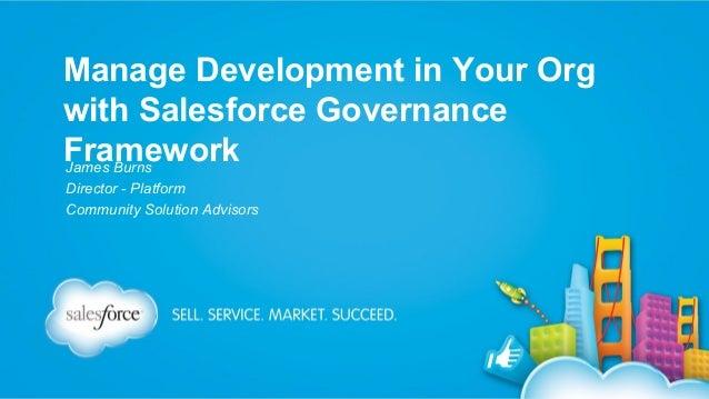 Manage Development in Your Org with Salesforce Governance Framework James Burns Director - Platform Community Solution Adv...