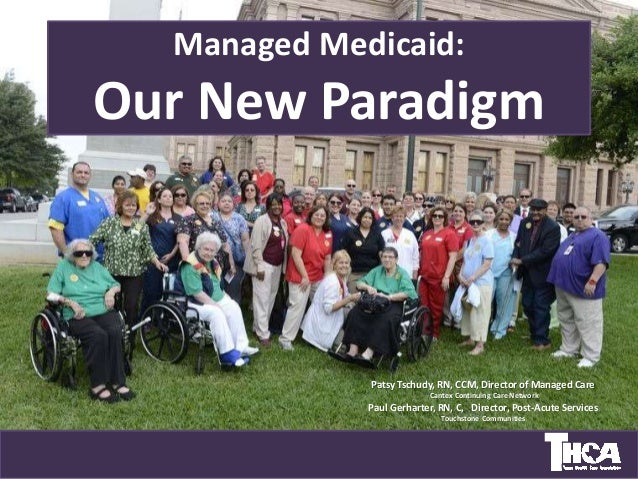 Managed Medicaid: Our New Paradigm Patsy Tschudy, RN, CCM, Director of Managed Care Cantex Continuing Care Network Paul Ge...