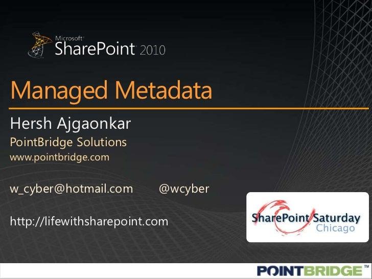 Managed Metadata<br />Hersh Ajgaonkar<br />PointBridge Solutions<br />www.pointbridge.com<br />w_cyber@hotmail.com@wcyber...