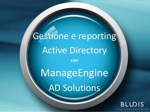 Gestione e reporting  Active Directory         con ManageEngine   AD Solutions                       1