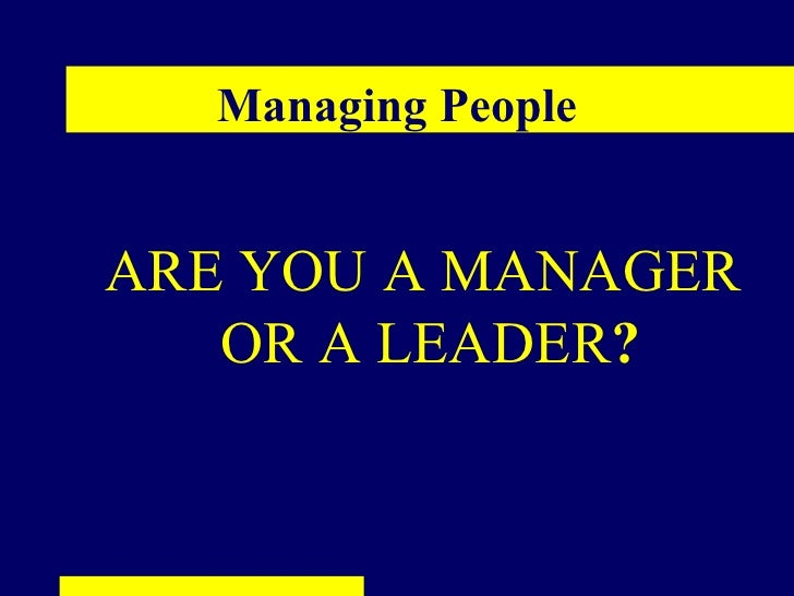 Managing PeopleARE YOU A MANAGER   OR A LEADER?