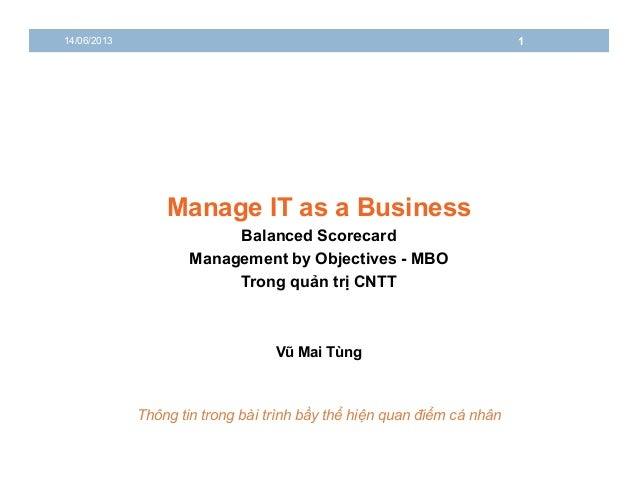 Manage IT as a BusinessBalanced Scorecard14/06/2013 1Management by Objectives - MBOTrong quản trị CNTTVũ Mai TùngThông tin...