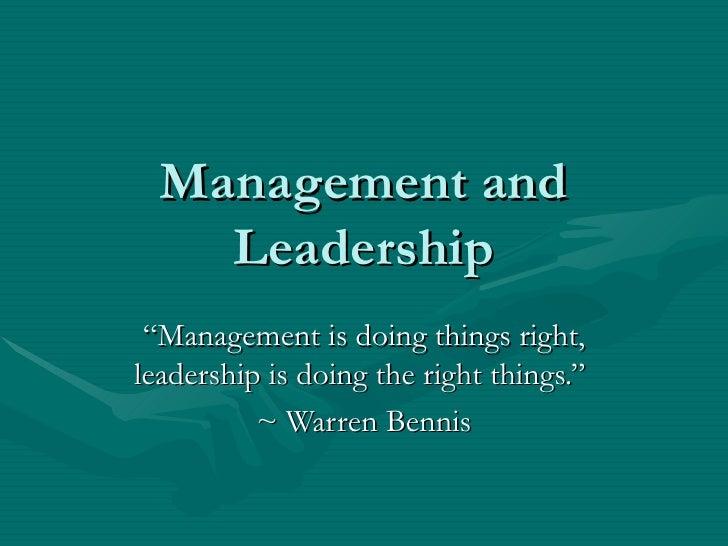 "Management and Leadership "" Management is doing things right, leadership is doing the right things.""  ~ Warren Bennis"