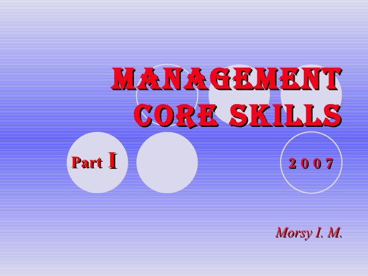 MANAGEMENT CORE SKILLS 2 0 0 7 Morsy I. M. Part  I