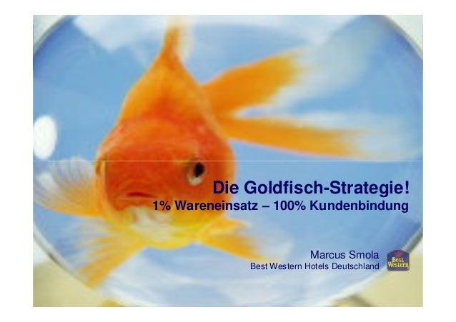 Die Goldfisch-Strategie! 1% Wareneinsatz – 100% Kundenbindung Marcus Smola Best Western Hotels Deutschland