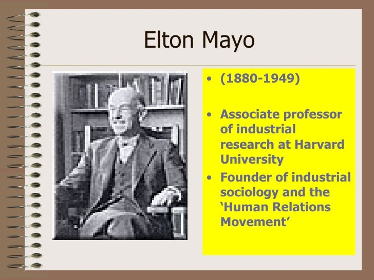 human relations movement elton mayo Abstract this paper attempts to examine and explain the human relations  theory, theoretical perspective of two of  this movement also proposed the  implementation of methods of dealing with workers as a psychological being   mayo elton (1953) the human problems of an industrial civilization.