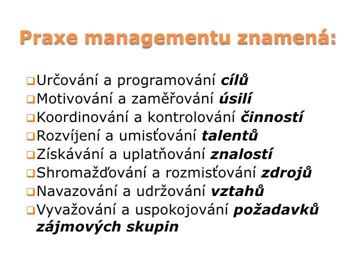 Praxe managementu znamená: Určování  a programování cílů Motivování a zaměřování úsilí Koordinování a kontrolování činn...