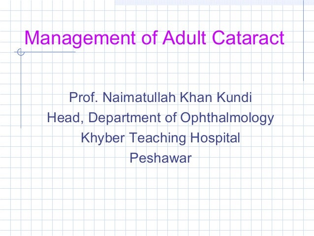 Management of Adult Cataract Prof. Naimatullah Khan Kundi Head, Department of Ophthalmology Khyber Teaching Hospital Pesha...