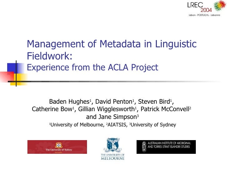 Management of Metadata in Linguistic Fieldwork:  Experience from the ACLA Project Baden Hughes 1 , David Penton 1 , Steven...