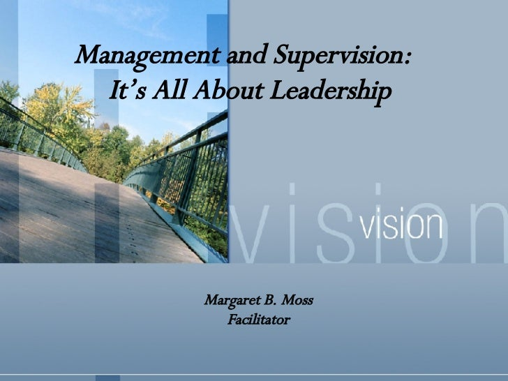 Management and Supervision:  It's All About Leadership Margaret B. Moss Facilitator