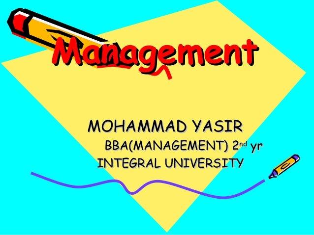 ManagementManagement MOHAMMAD YASIRMOHAMMAD YASIR BBA(MANAGEMENT) 2BBA(MANAGEMENT) 2ndnd yryr INTEGRAL UNIVERSITYINTEGRAL ...