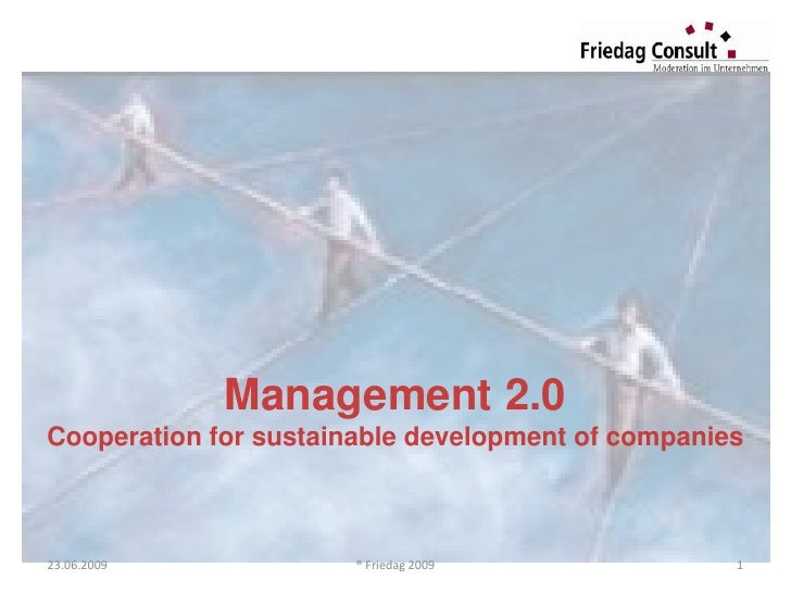 Management 2.0 Cooperation for sustainable development of companies    23.06.2009             ® Friedag 2009              1