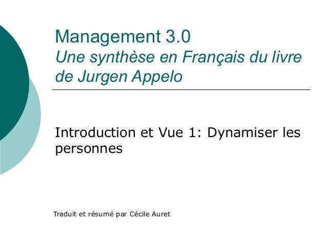 Management 3.0 Une synthèse en Français du livre de Jurgen Appelo Traduit et résumé par Cécile Auret Introduction et Vue 1...