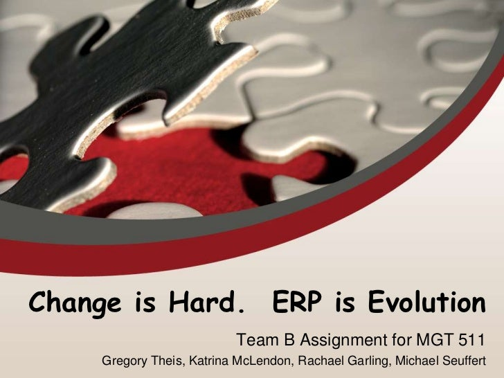 Change is Hard. ERP is Evolution                            Team B Assignment for MGT 511     Gregory Theis, Katrina McLen...