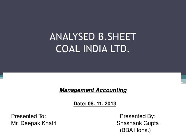 ANALYSED B.SHEET COAL INDIA LTD.  Management Accounting Date: 08. 11. 2013  Presented To: Mr. Deepak Khatri  Presented By:...