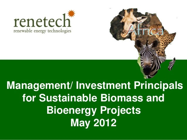 © Renetech 2012Strictly Private and ConfidentialManagement/ Investment Principalsfor Sustainable Biomass andBioenergy Proj...