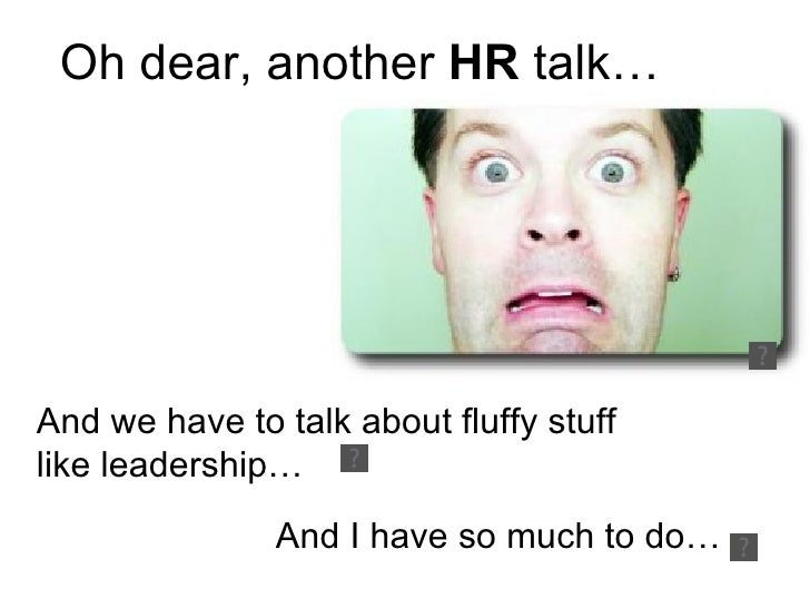 Oh dear, another  HR  talk… And we have to talk about fluffy stuff like leadership… And I have so much to do…