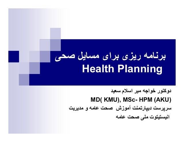 ﺑﺮﻧﺎﻣﻪ رﻳﺰﯼ ﺑﺮاﯼ ﻣﺴﺎﻳﻞ ﺻﺤﯽ     Health Planning                    دوﮐﺘﻮر ﺧﻮاﺟﻪ ﻣﻴﺮ اﺳﻼم ﺳﻌﻴﺪ             )MD( KM...