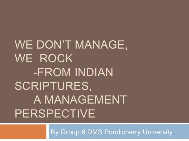 WE DON'T MANAGE,WE ROCK  -FROM INDIANSCRIPTURES,  A MANAGEMENTPERSPECTIVE     By Group:6 DMS Pondicherry University