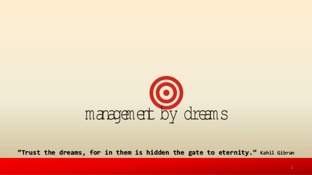 management by dreams'Trust the dreams, for in them is hidden the gate to eternity.' Kahil Gibran1