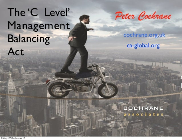 The 'C Level' Management Balancing Act T t D Peter Cochrane cochrane.org.uk COCHRANE a s s o c i a t e s ca-global.org Fri...
