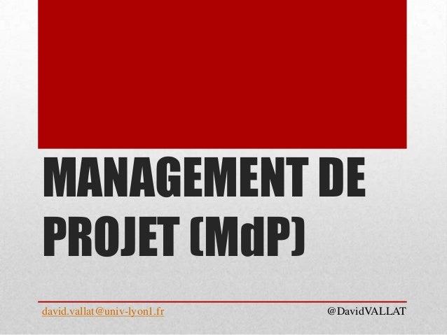MANAGEMENT DE PROJET (MdP) david.vallat@univ-lyon1.fr @DavidVALLAT