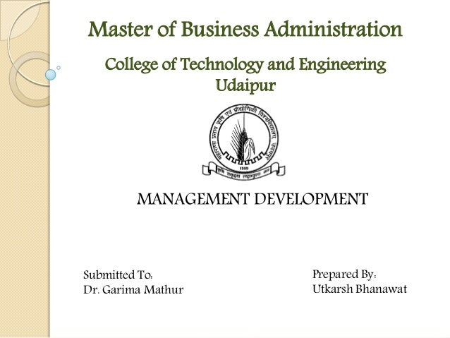 College of Technology and Engineering Udaipur Master of Business Administration MANAGEMENT DEVELOPMENT Submitted To: Dr. G...