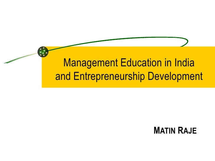 Management Education in India and Entrepreneurship Development M ATIN  R AJE