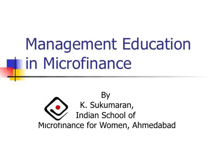 Management Education in Microfinance By  K. Sukumaran, Indian School of  Microfinance for Women, Ahmedabad