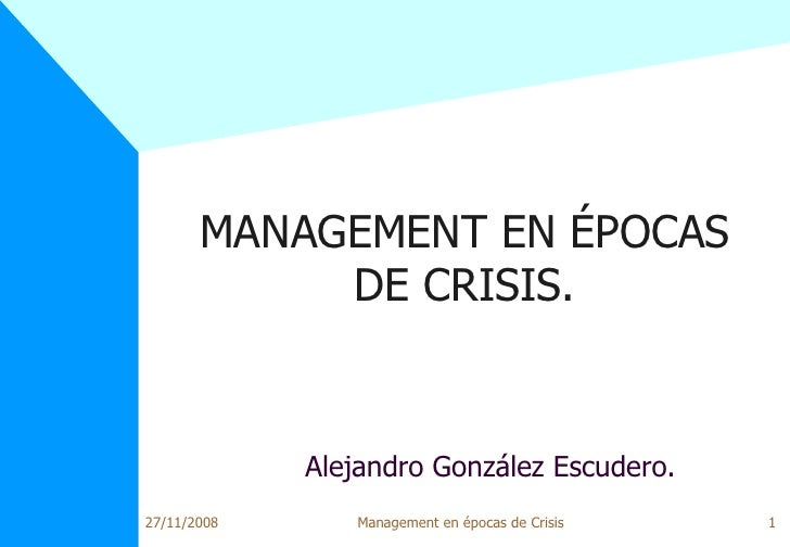 MANAGEMENT EN ÉPOCAS DE CRISIS. <ul><ul><li>Alejandro González Escudero. </li></ul></ul>27/11/2008 Management en épocas de...