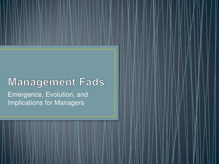Management Fads<br />Emergence, Evolution, and Implications for Managers<br />