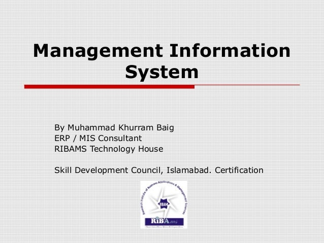 Management Information System By Muhammad Khurram Baig ERP / MIS Consultant RIBAMS Technology House Skill Development Coun...