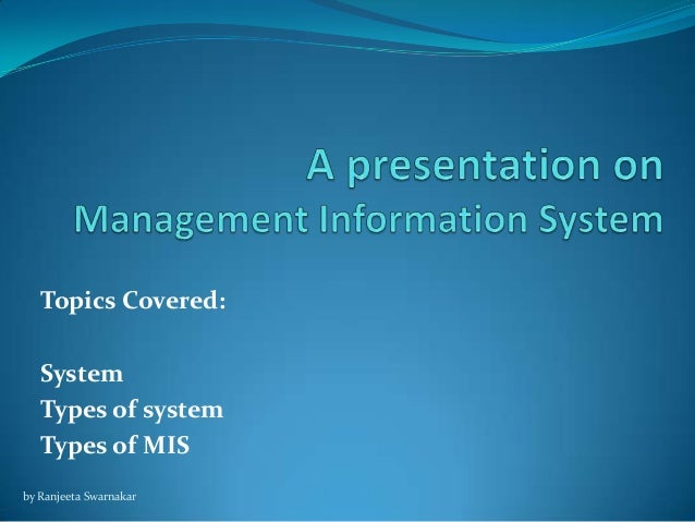 Topics Covered: System Types of system Types of MIS by Ranjeeta Swarnakar