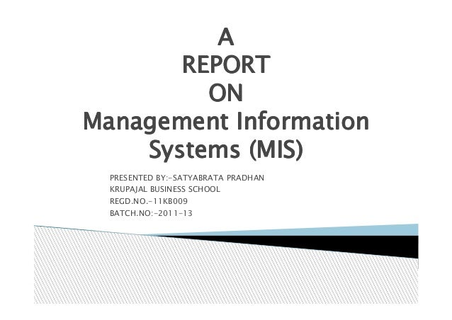 A       REPORT         ONManagement Information    Systems (MIS)  PRESENTED BY:-SATYABRATA PRADHAN  KRUPAJAL BUSINESS SCHO...