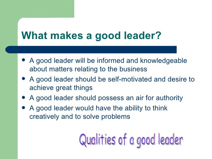 "good leadership traits essay Expository essays on what makes a great leader are focused on and the difference is because of the qualities that such leaders ""am i a good leader."
