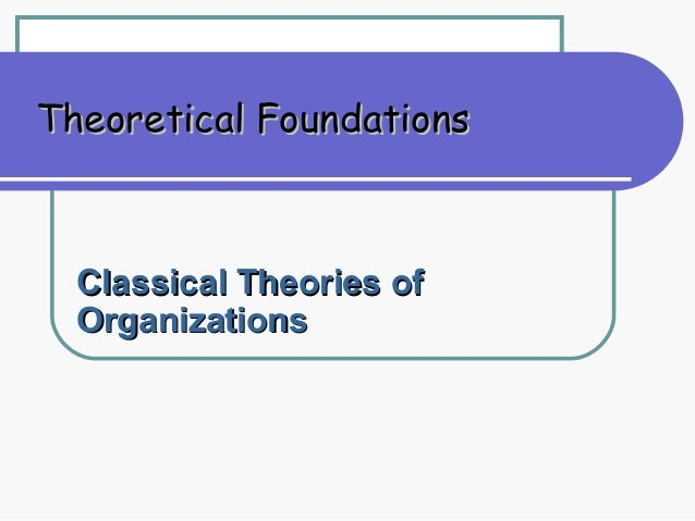 Theoretical Foundations  Classical Theories of  Organizations