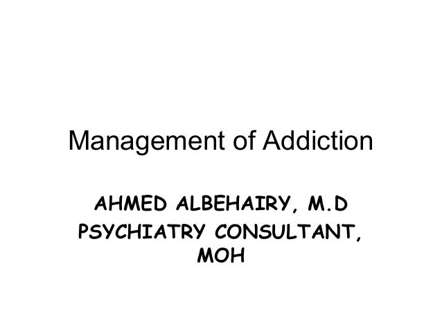 Management of Addiction AHMED ALBEHAIRY, M.DPSYCHIATRY CONSULTANT,         MOH