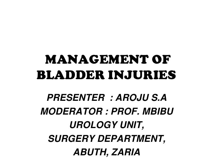 MANAGEMENT OFBLADDER INJURIES PRESENTER : AROJU S.AMODERATOR : PROF. MBIBU    UROLOGY UNIT, SURGERY DEPARTMENT,     ABUTH,...
