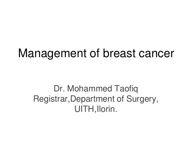 Management of breast cancer       Dr. Mohammed Taofiq  Registrar,Department of Surgery,             UITH,Ilorin.