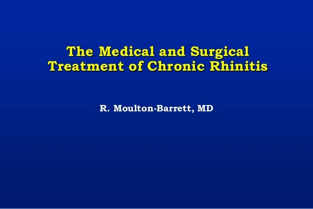 The Medical and Surgical Treatment of Chronic Rhinitis R. Moulton-Barrett, MD