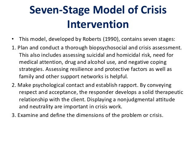 the six step model of crisis intervention In this paper, we will discuss crisis intervention services and responses through two case studies of people experiencing crises, what we as crisis workers need to effectively intervene in a crisis, the six-step model of intervention, client interaction, and safety concerns for the crisis intervention professional.