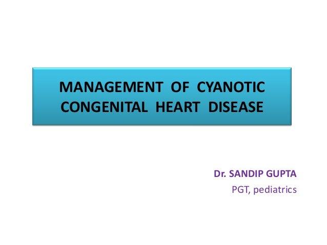 MANAGEMENT OF CYANOTIC CONGENITAL HEART DISEASE Dr. SANDIP GUPTA PGT, pediatrics