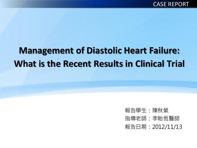 Management of Diastolic Heart Failure: What is the Recent Results in Clinical Trial 報告學生:陳秋縈 指導老師:李貽恆醫師 報告日期:2012/11/13 CA...