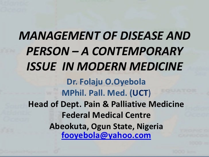 MANAGEMENT OF DISEASE AND PERSON – A CONTEMPORARY ISSUE IN MODERN MEDICINE           Dr. Folaju O.Oyebola         MPhil. P...