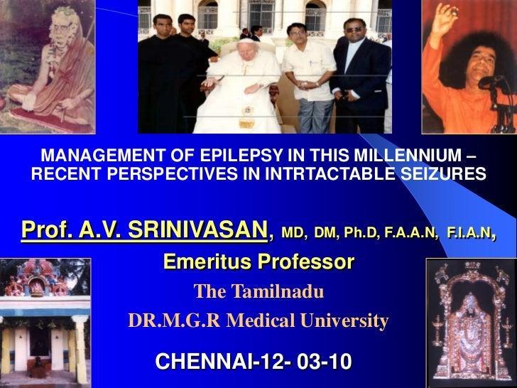 MANAGEMENT OF EPILEPSY IN THIS MILLENNIUM – RECENT PERSPECTIVES IN INTRTACTABLE SEIZURESProf. A.V. SRINIVASAN, MD, DM, Ph....
